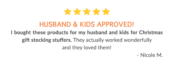 Husband & Kids approved! I bought these products for my husband and kids for Christmas gift stocking stuffers. They actually worked wonderfully and they loved them! - Nicole M.